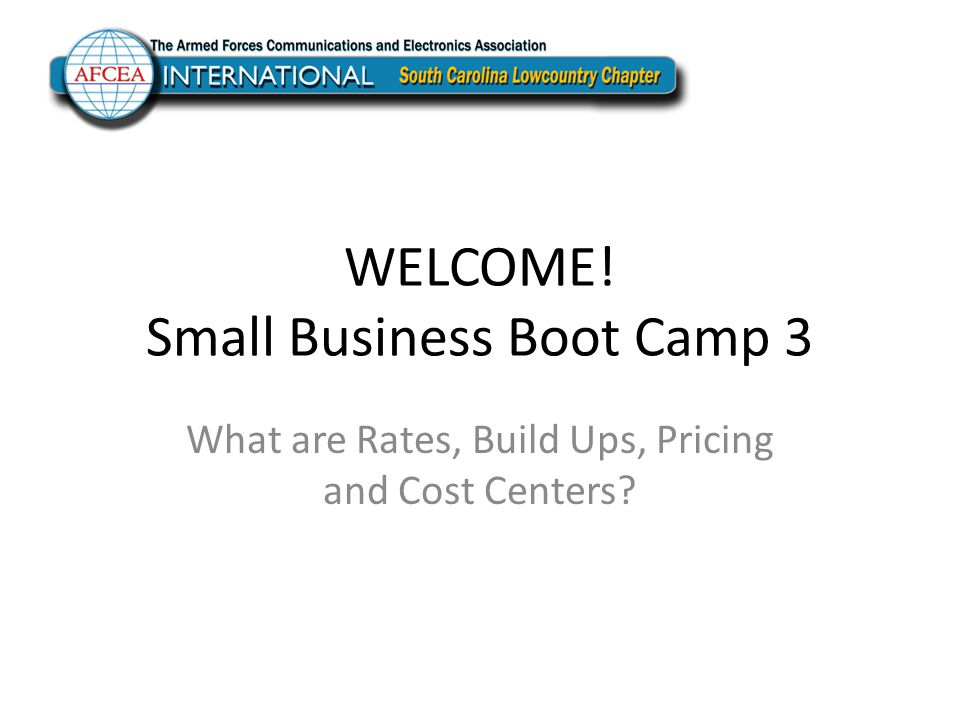 WELCOME! Small Business Boot Camp 3 What are Rates, Build Ups, Pricing and Cost Centers?