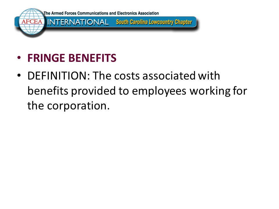 FRINGE BENEFITS DEFINITION: The costs associated with benefits provided to employees working for the corporation.