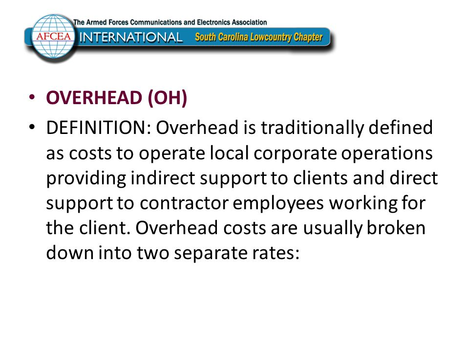 OVERHEAD (OH) DEFINITION: Overhead is traditionally defined as costs to operate local corporate operations providing indirect support to clients and d
