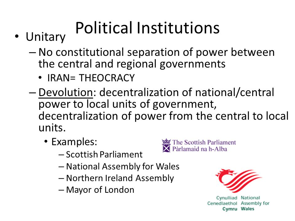 Political Institutions Unitary – No constitutional separation of power between the central and regional governments IRAN= THEOCRACY – Devolution: decentralization of national/central power to local units of government, decentralization of power from the central to local units.