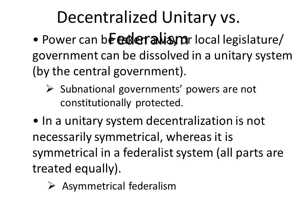 Decentralized Unitary vs. Federalism Power can be taken away or local legislature/ government can be dissolved in a unitary system (by the central gov