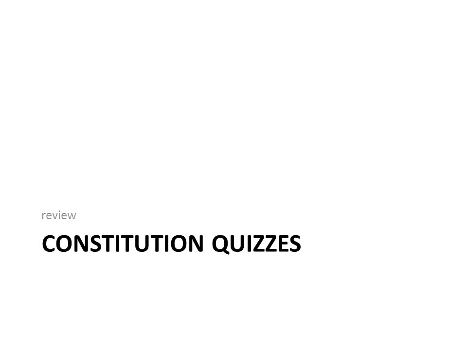 CONSTITUTION QUIZZES review
