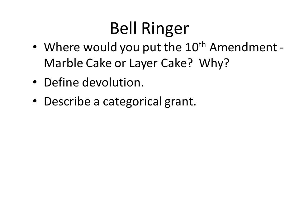 Bell Ringer Where would you put the 10 th Amendment - Marble Cake or Layer Cake? Why? Define devolution. Describe a categorical grant.