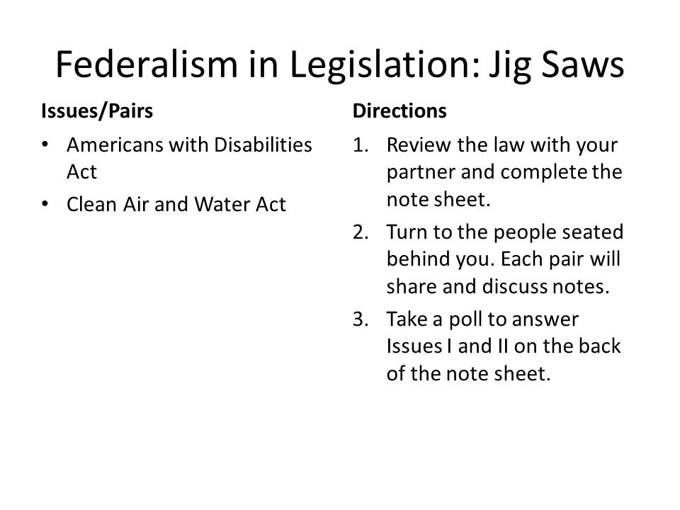 Federalism in Legislation: Jig Saws Issues/Pairs Americans with Disabilities Act Clean Air and Water Act Directions 1.Review the law with your partner