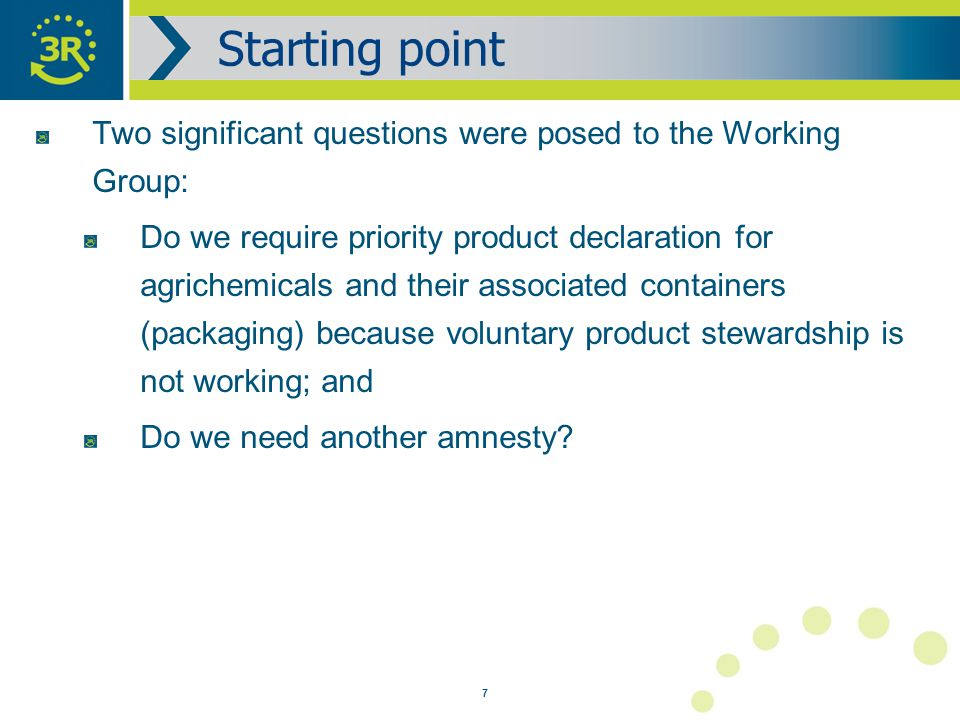7 Two significant questions were posed to the Working Group: Do we require priority product declaration for agrichemicals and their associated containers (packaging) because voluntary product stewardship is not working; and Do we need another amnesty.
