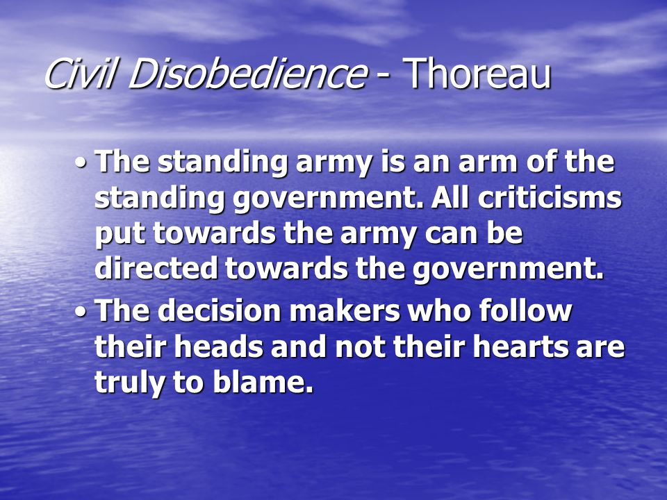 Civil Disobedience - Thoreau The standing army is an arm of the standing government. All criticisms put towards the army can be directed towards the g