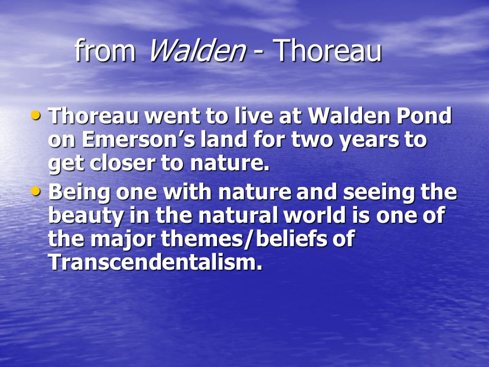 from Walden - Thoreau Thoreau went to live at Walden Pond on Emerson's land for two years to get closer to nature. Thoreau went to live at Walden Pond