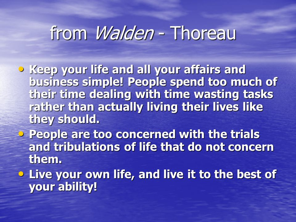from Walden - Thoreau Keep your life and all your affairs and business simple! People spend too much of their time dealing with time wasting tasks rat