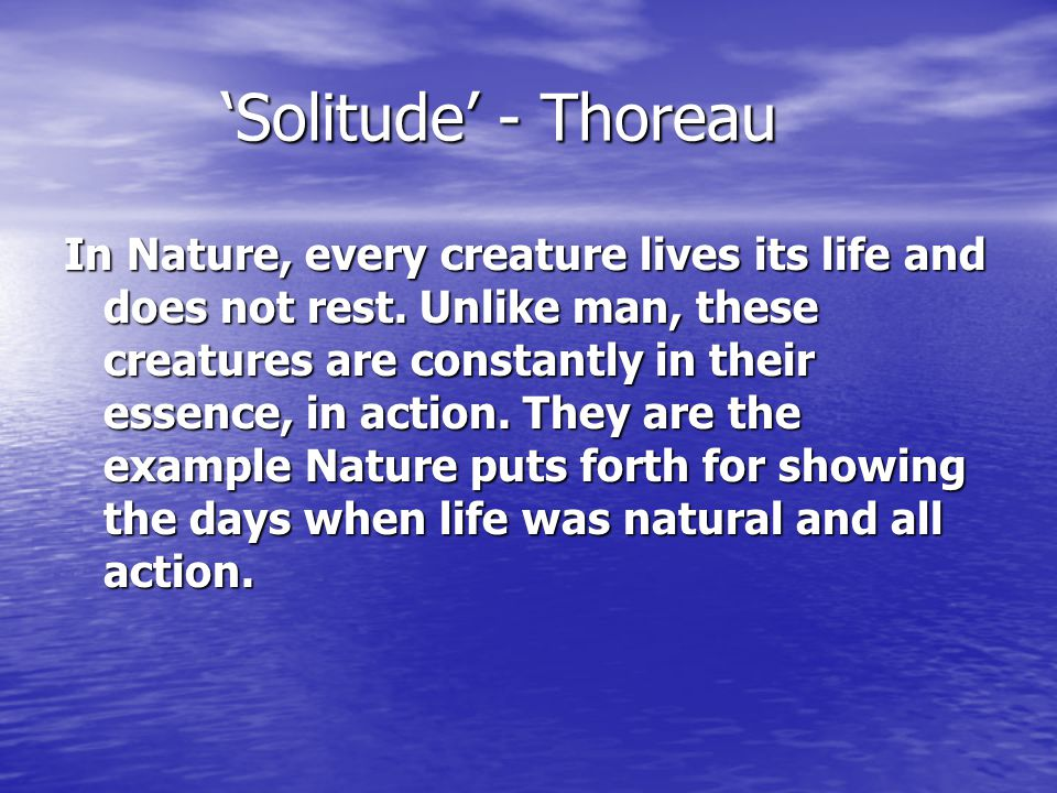 'Solitude' - Thoreau In Nature, every creature lives its life and does not rest. Unlike man, these creatures are constantly in their essence, in actio