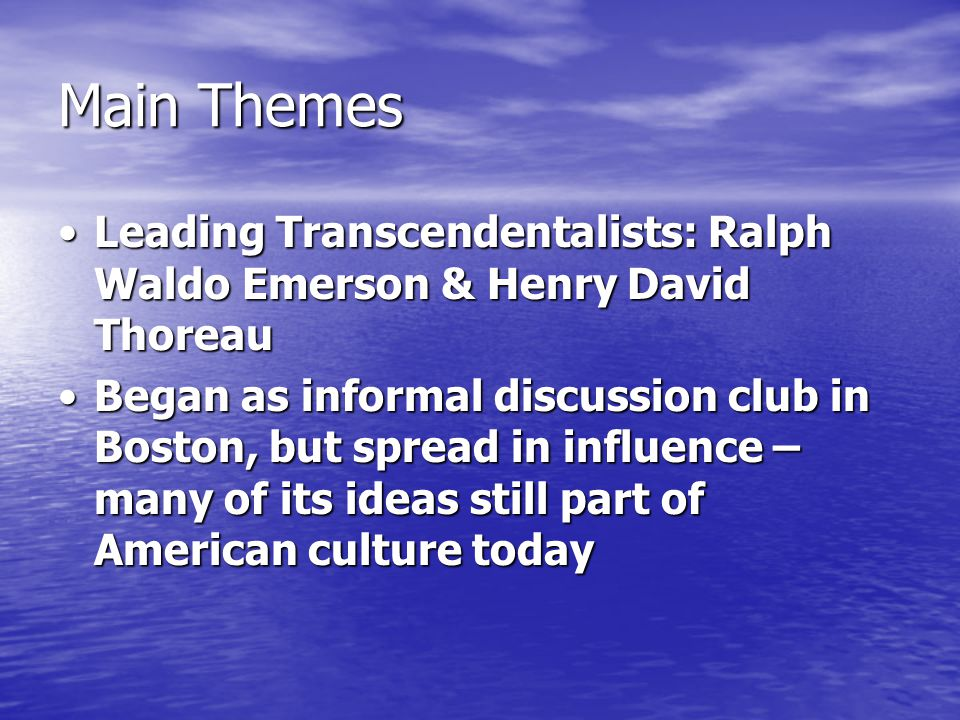 Main Themes Leading Transcendentalists: Ralph Waldo Emerson & Henry David ThoreauLeading Transcendentalists: Ralph Waldo Emerson & Henry David Thoreau Began as informal discussion club in Boston, but spread in influence – many of its ideas still part of American culture todayBegan as informal discussion club in Boston, but spread in influence – many of its ideas still part of American culture today