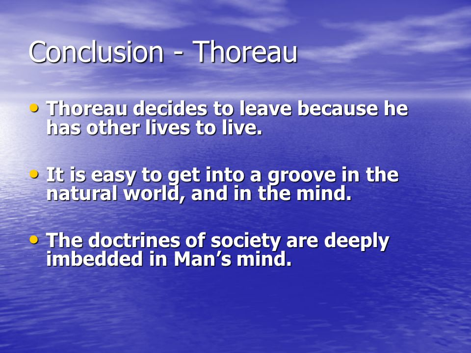 Conclusion - Thoreau Thoreau decides to leave because he has other lives to live.