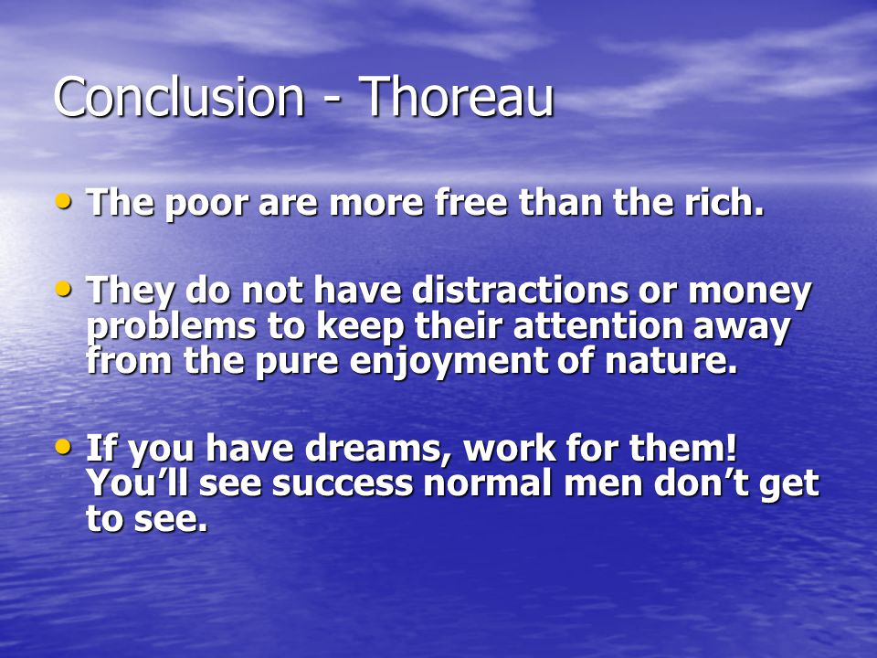Conclusion - Thoreau The poor are more free than the rich.