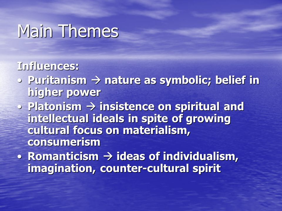 Main Themes Influences: Puritanism  nature as symbolic; belief in higher powerPuritanism  nature as symbolic; belief in higher power Platonism  insistence on spiritual and intellectual ideals in spite of growing cultural focus on materialism, consumerismPlatonism  insistence on spiritual and intellectual ideals in spite of growing cultural focus on materialism, consumerism Romanticism  ideas of individualism, imagination, counter-cultural spiritRomanticism  ideas of individualism, imagination, counter-cultural spirit