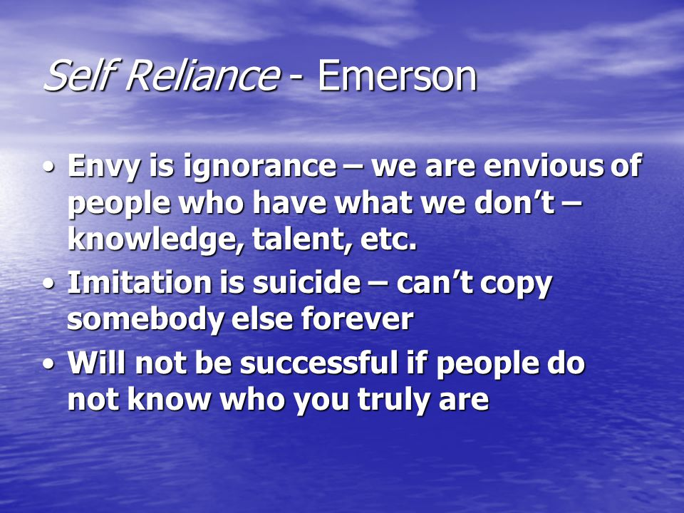 Self Reliance - Emerson We must accept ourselves as we are; limitations and talents / strengths and weaknessesWe must accept ourselves as we are; limitations and talents / strengths and weaknesses Need to know yourself well if you are going to excel / achieve in any area; use the talents you are given because success will only come from your hard workNeed to know yourself well if you are going to excel / achieve in any area; use the talents you are given because success will only come from your hard work