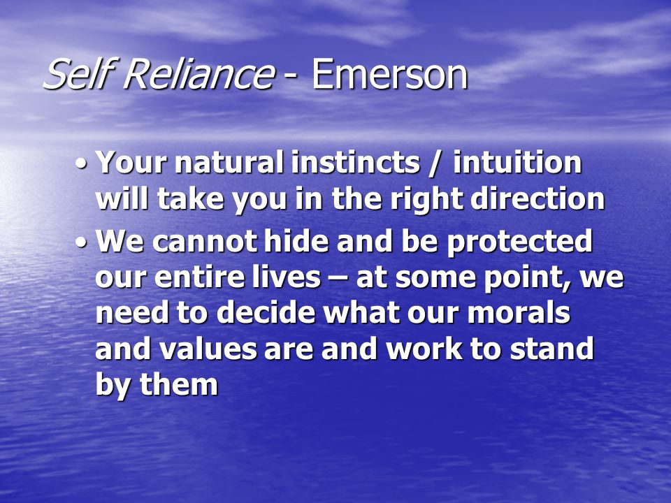 Self Reliance - Emerson Your natural instincts / intuition will take you in the right directionYour natural instincts / intuition will take you in the right direction We cannot hide and be protected our entire lives – at some point, we need to decide what our morals and values are and work to stand by themWe cannot hide and be protected our entire lives – at some point, we need to decide what our morals and values are and work to stand by them