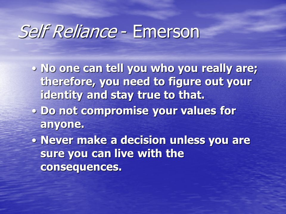Self Reliance - Emerson No one can tell you who you really are; therefore, you need to figure out your identity and stay true to that.No one can tell