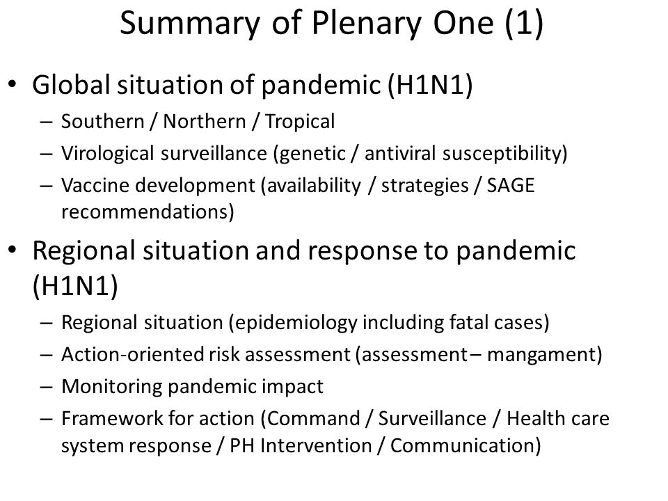 Summary of Plenary One (1) Global situation of pandemic (H1N1) – Southern / Northern / Tropical – Virological surveillance (genetic / antiviral susceptibility) – Vaccine development (availability / strategies / SAGE recommendations) Regional situation and response to pandemic (H1N1) – Regional situation (epidemiology including fatal cases) – Action-oriented risk assessment (assessment – mangament) – Monitoring pandemic impact – Framework for action (Command / Surveillance / Health care system response / PH Intervention / Communication)