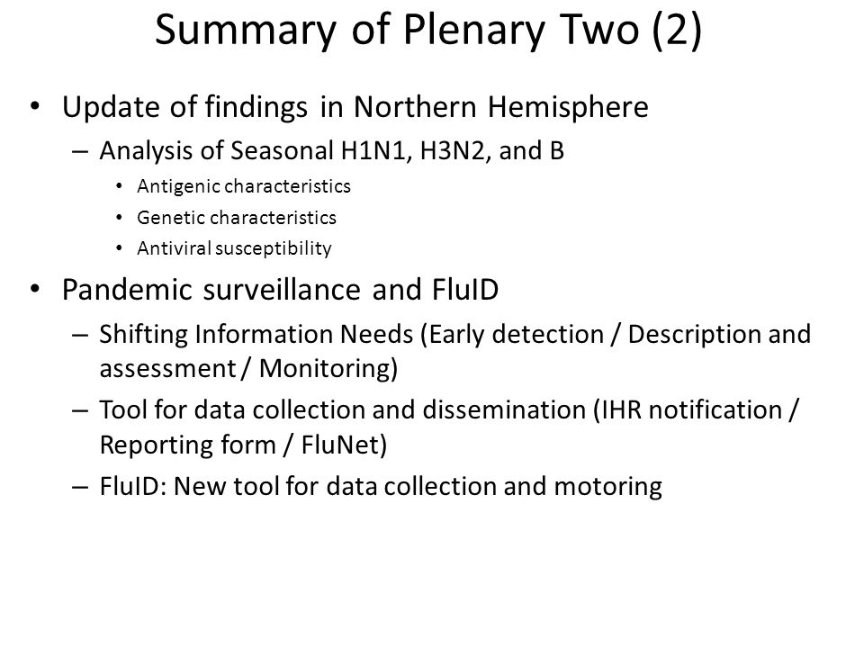 Summary of Plenary Two (2) Update of findings in Northern Hemisphere – Analysis of Seasonal H1N1, H3N2, and B Antigenic characteristics Genetic characteristics Antiviral susceptibility Pandemic surveillance and FluID – Shifting Information Needs (Early detection / Description and assessment / Monitoring) – Tool for data collection and dissemination (IHR notification / Reporting form / FluNet) – FluID: New tool for data collection and motoring