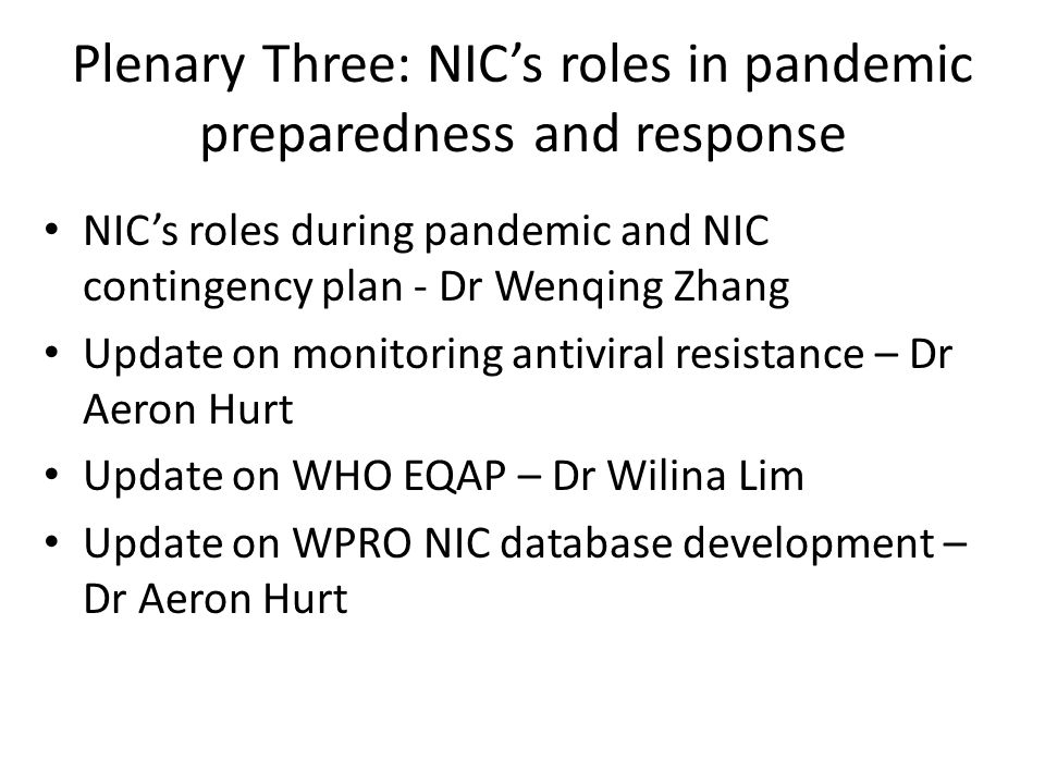 Plenary Three: NIC's roles in pandemic preparedness and response NIC's roles during pandemic and NIC contingency plan - Dr Wenqing Zhang Update on monitoring antiviral resistance – Dr Aeron Hurt Update on WHO EQAP – Dr Wilina Lim Update on WPRO NIC database development – Dr Aeron Hurt