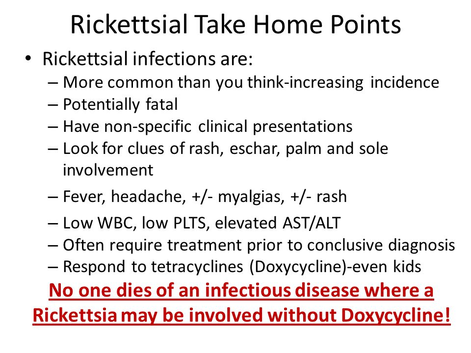 Rickettsial Take Home Points Rickettsial infections are: – More common than you think-increasing incidence – Potentially fatal – Have non-specific clinical presentations – Look for clues of rash, eschar, palm and sole involvement – Fever, headache, +/- myalgias, +/- rash – Low WBC, low PLTS, elevated AST/ALT – Often require treatment prior to conclusive diagnosis – Respond to tetracyclines (Doxycycline)-even kids No one dies of an infectious disease where a Rickettsia may be involved without Doxycycline!