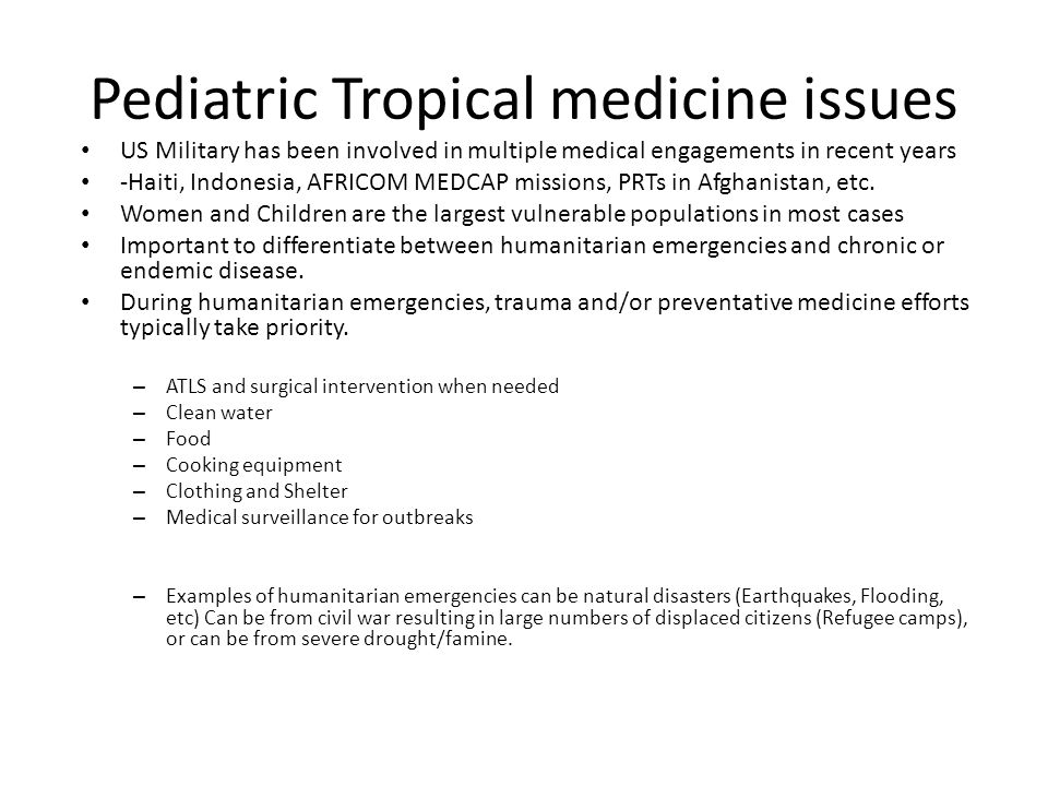 Pediatric Tropical medicine issues US Military has been involved in multiple medical engagements in recent years -Haiti, Indonesia, AFRICOM MEDCAP missions, PRTs in Afghanistan, etc.