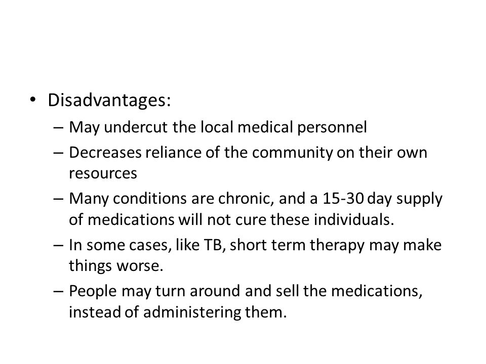 Disadvantages: – May undercut the local medical personnel – Decreases reliance of the community on their own resources – Many conditions are chronic, and a 15-30 day supply of medications will not cure these individuals.