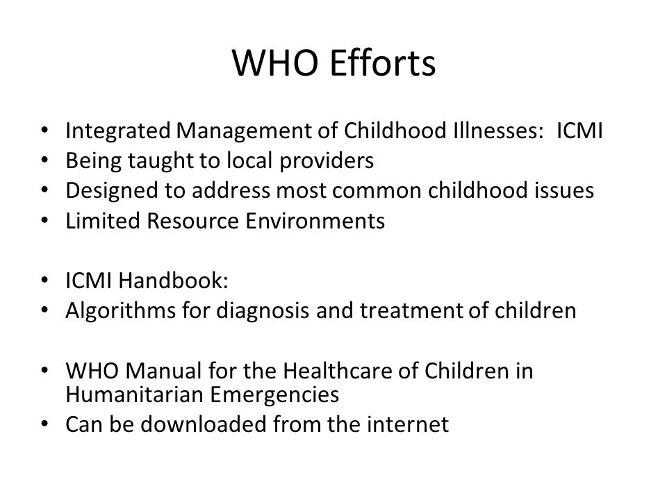 WHO Efforts Integrated Management of Childhood Illnesses: ICMI Being taught to local providers Designed to address most common childhood issues Limited Resource Environments ICMI Handbook: Algorithms for diagnosis and treatment of children WHO Manual for the Healthcare of Children in Humanitarian Emergencies Can be downloaded from the internet
