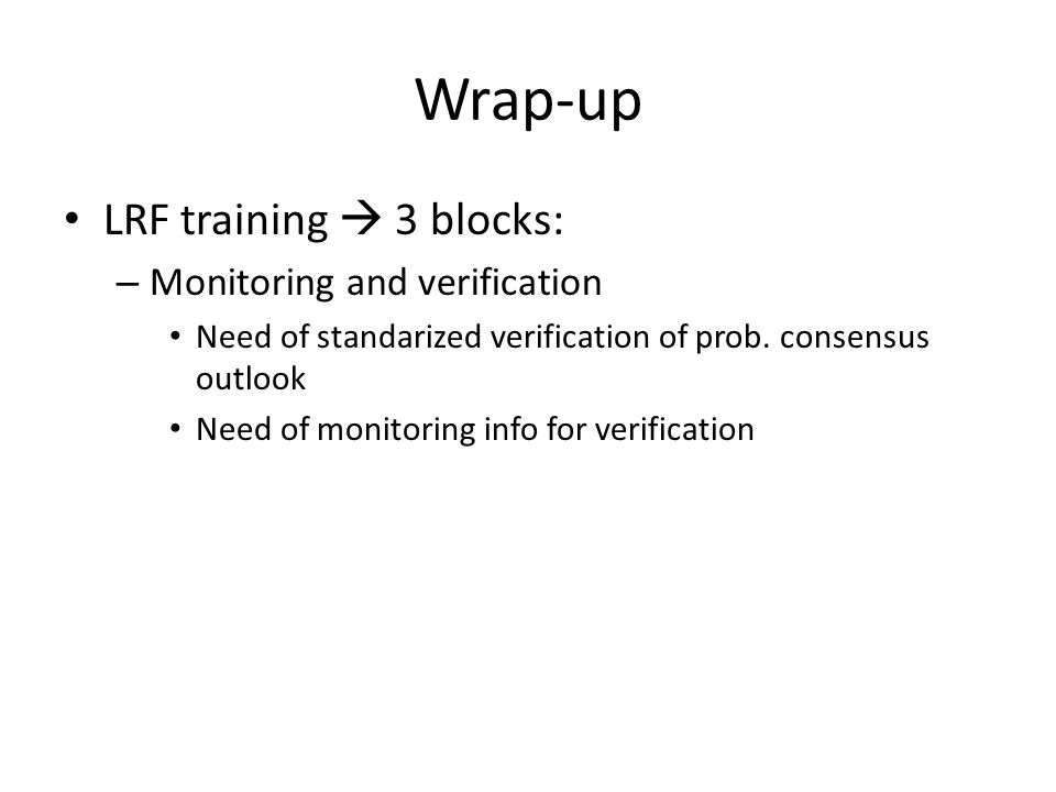 Wrap-up LRF training  3 blocks: – Monitoring and verification Need of standarized verification of prob. consensus outlook Need of monitoring info for