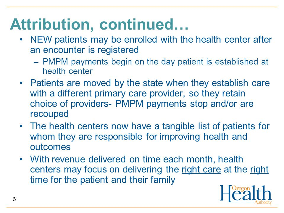 Attribution, continued… NEW patients may be enrolled with the health center after an encounter is registered –PMPM payments begin on the day patient i