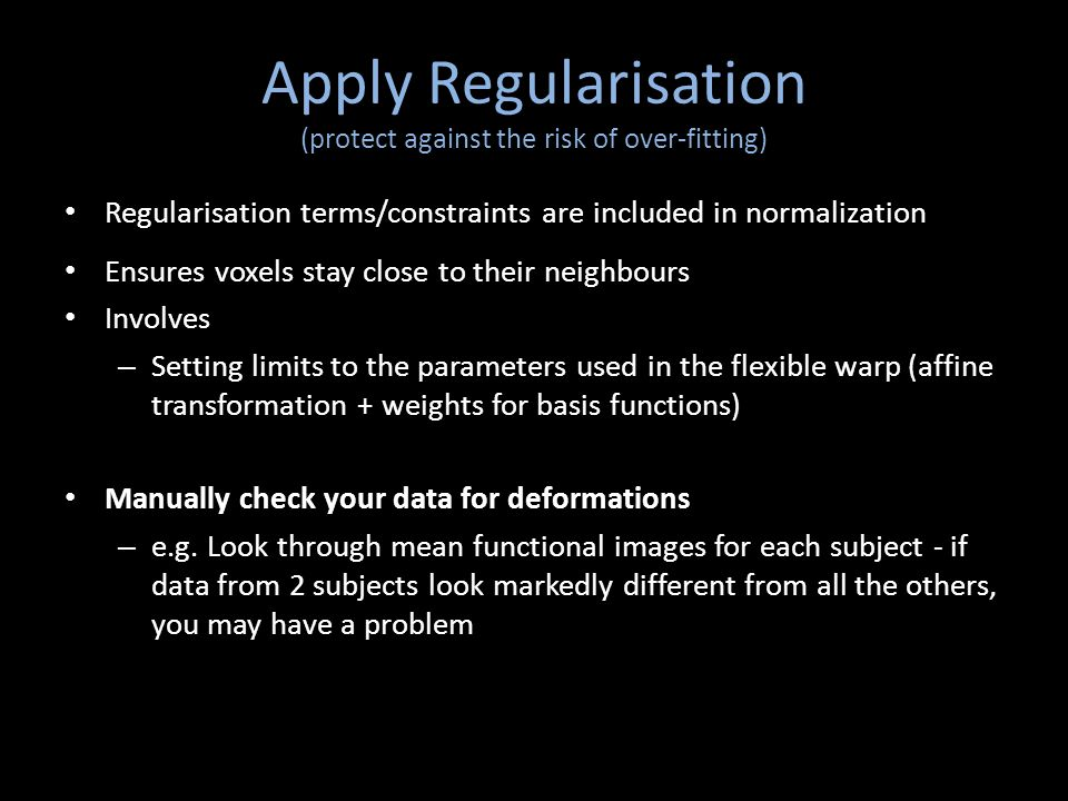 Apply Regularisation (protect against the risk of over-fitting) Regularisation terms/constraints are included in normalization Ensures voxels stay clo
