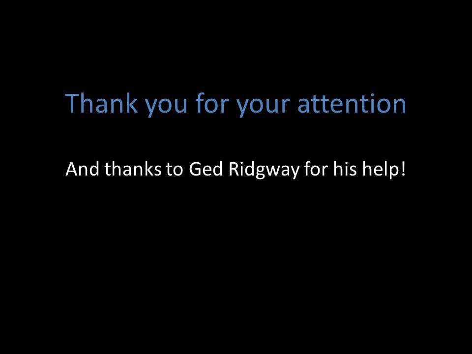 Thank you for your attention And thanks to Ged Ridgway for his help!