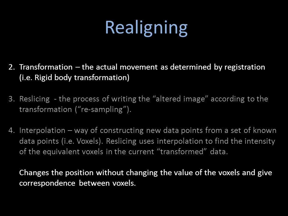 Realigning 2.Transformation – the actual movement as determined by registration (i.e. Rigid body transformation) 3.Reslicing - the process of writing