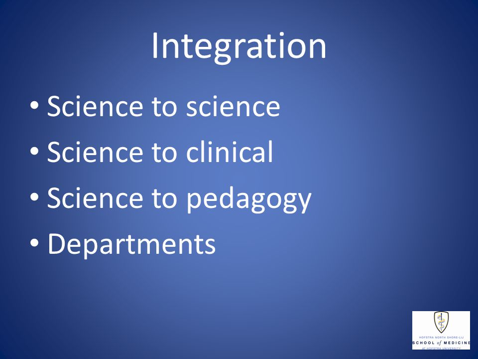 Integration Science to science Science to clinical Science to pedagogy Departments