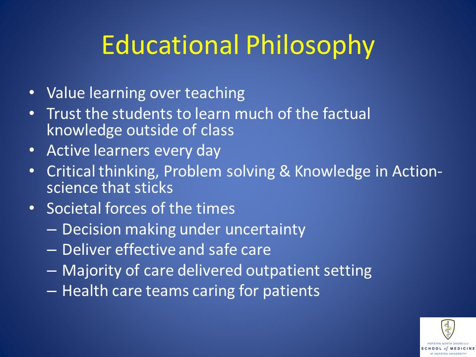 Educational Philosophy Value learning over teaching Trust the students to learn much of the factual knowledge outside of class Active learners every day Critical thinking, Problem solving & Knowledge in Action- science that sticks Societal forces of the times – Decision making under uncertainty – Deliver effective and safe care – Majority of care delivered outpatient setting – Health care teams caring for patients