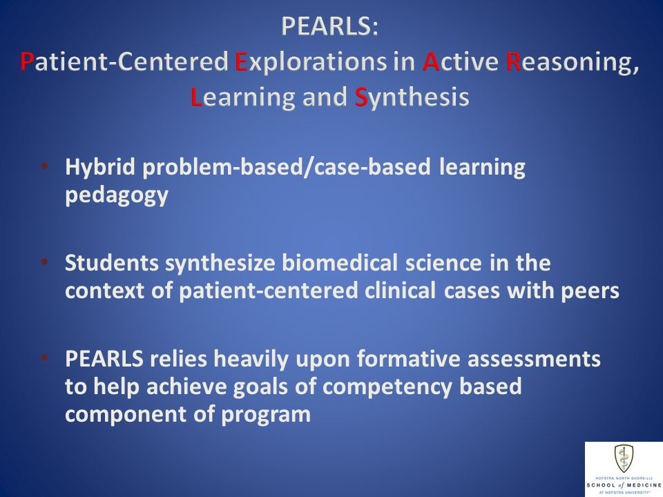 Pillars Provide Structure to Achieve Goals Of PEARLS Program PEARLS Pillars PBL/CBL Pedagogy Group Dynamics Higher Order Thinking Goals of PEARLS Leadership, PBL&I Teamwork Acquiring knowledge of biomedical sciences, Critical thinking THE PILLARS AND GOALS INFORM ALL ASPECTS OF PEARLS