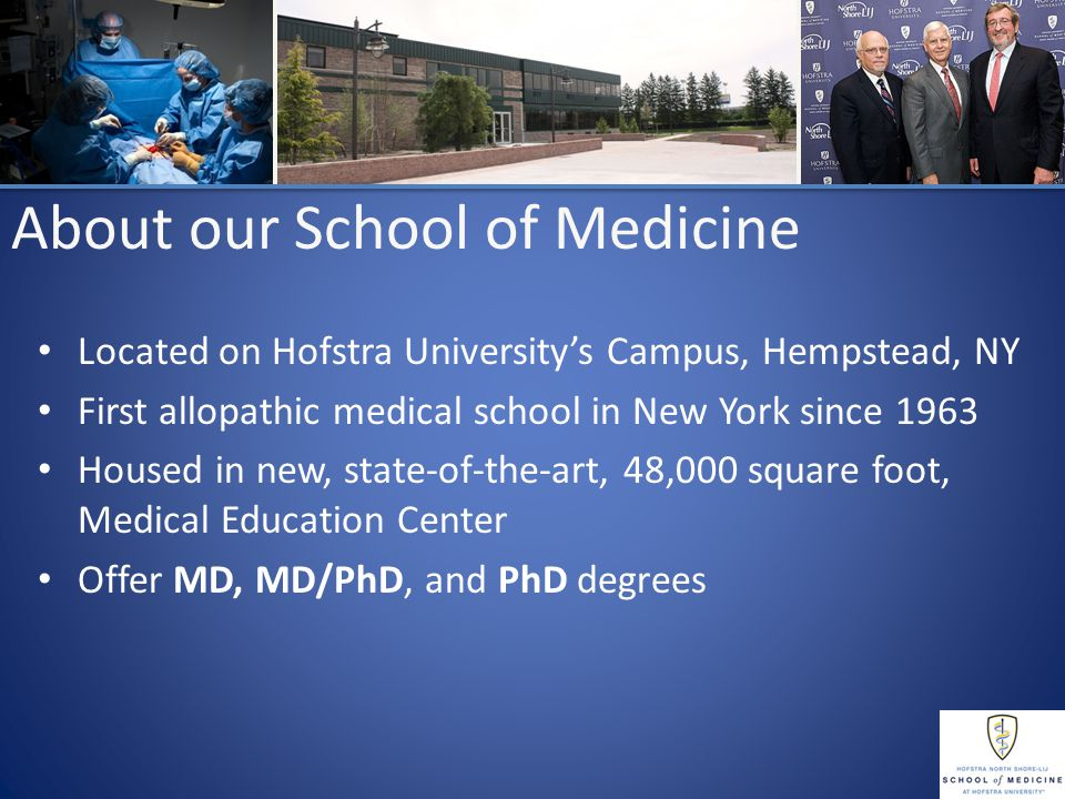 About our School of Medicine Located on Hofstra University's Campus, Hempstead, NY First allopathic medical school in New York since 1963 Housed in new, state-of-the-art, 48,000 square foot, Medical Education Center Offer MD, MD/PhD, and PhD degrees