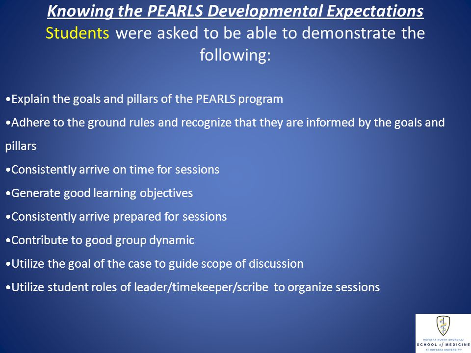 Knowing the PEARLS Developmental Expectations Students were asked to be able to demonstrate the following: Explain the goals and pillars of the PEARLS program Adhere to the ground rules and recognize that they are informed by the goals and pillars Consistently arrive on time for sessions Generate good learning objectives Consistently arrive prepared for sessions Contribute to good group dynamic Utilize the goal of the case to guide scope of discussion Utilize student roles of leader/timekeeper/scribe to organize sessions