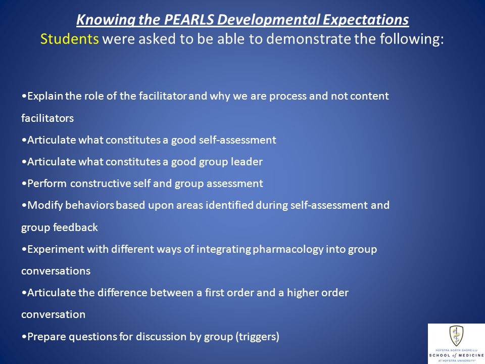 Knowing the PEARLS Developmental Expectations Students were asked to be able to demonstrate the following: Explain the role of the facilitator and why we are process and not content facilitators Articulate what constitutes a good self-assessment Articulate what constitutes a good group leader Perform constructive self and group assessment Modify behaviors based upon areas identified during self-assessment and group feedback Experiment with different ways of integrating pharmacology into group conversations Articulate the difference between a first order and a higher order conversation Prepare questions for discussion by group (triggers)