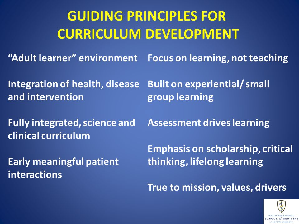 GUIDING PRINCIPLES FOR CURRICULUM DEVELOPMENT Adult learner environment Integration of health, disease and intervention Fully integrated, science and clinical curriculum Early meaningful patient interactions Focus on learning, not teaching Built on experiential/ small group learning Assessment drives learning Emphasis on scholarship, critical thinking, lifelong learning True to mission, values, drivers