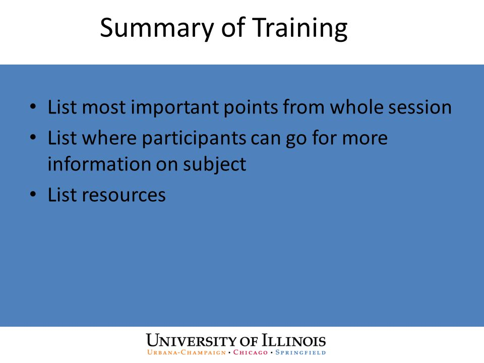Summary of Training List most important points from whole session List where participants can go for more information on subject List resources