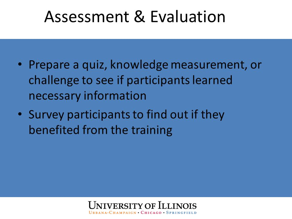 Assessment & Evaluation Prepare a quiz, knowledge measurement, or challenge to see if participants learned necessary information Survey participants to find out if they benefited from the training