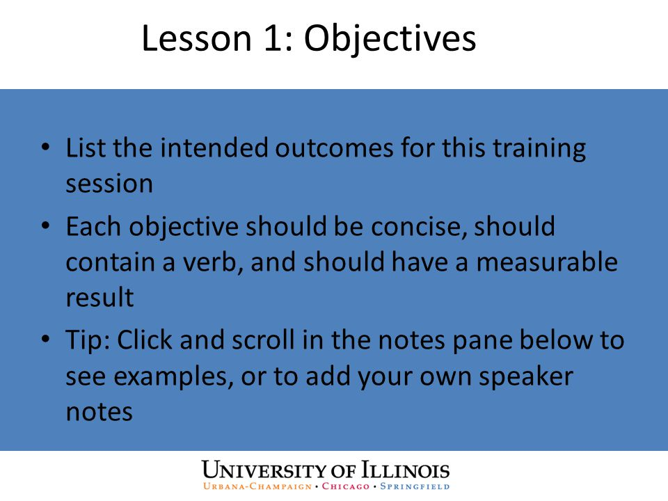 Lesson 1: Objectives List the intended outcomes for this training session Each objective should be concise, should contain a verb, and should have a measurable result Tip: Click and scroll in the notes pane below to see examples, or to add your own speaker notes