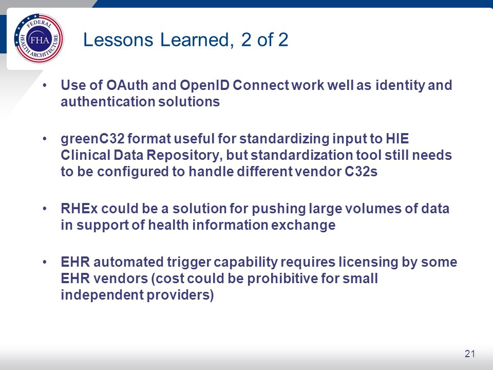 Lessons Learned, 2 of 2 Use of OAuth and OpenID Connect work well as identity and authentication solutions greenC32 format useful for standardizing input to HIE Clinical Data Repository, but standardization tool still needs to be configured to handle different vendor C32s RHEx could be a solution for pushing large volumes of data in support of health information exchange EHR automated trigger capability requires licensing by some EHR vendors (cost could be prohibitive for small independent providers) 21