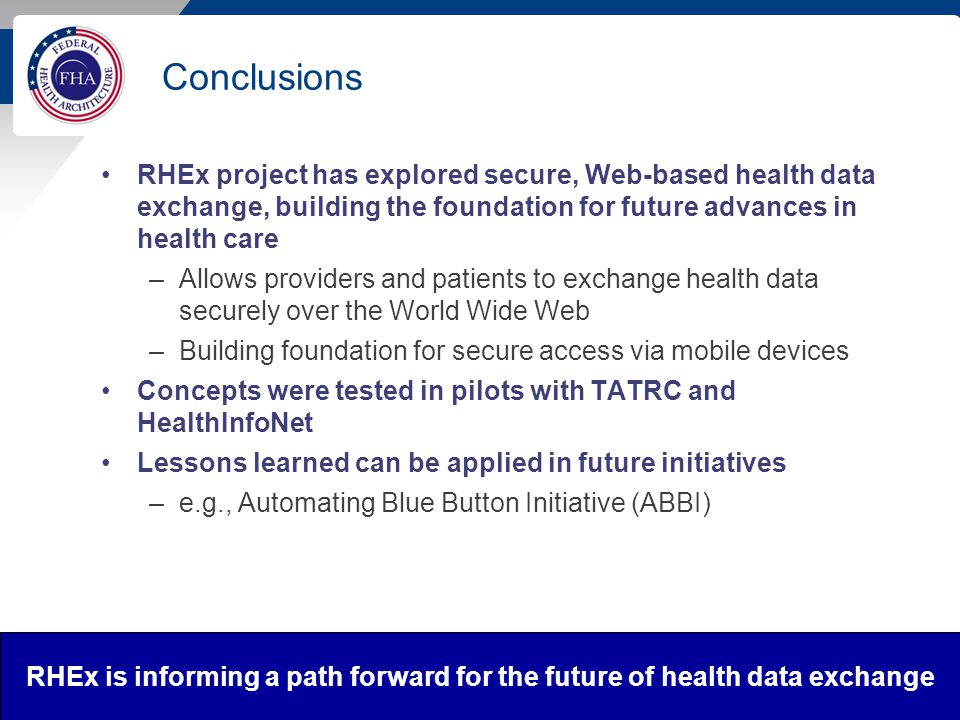 Conclusions RHEx project has explored secure, Web-based health data exchange, building the foundation for future advances in health care –Allows providers and patients to exchange health data securely over the World Wide Web –Building foundation for secure access via mobile devices Concepts were tested in pilots with TATRC and HealthInfoNet Lessons learned can be applied in future initiatives –e.g., Automating Blue Button Initiative (ABBI) 22 RHEx is informing a path forward for the future of health data exchange