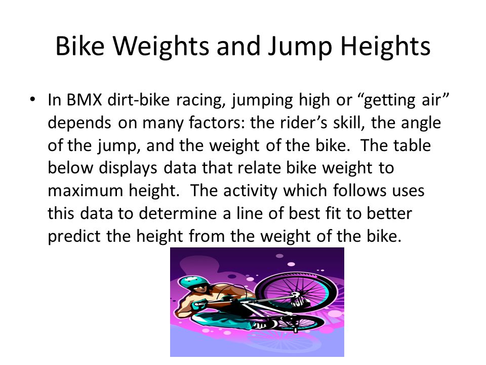 Bike Weights and Jump Heights In BMX dirt-bike racing, jumping high or getting air depends on many factors: the rider's skill, the angle of the jump, and the weight of the bike.