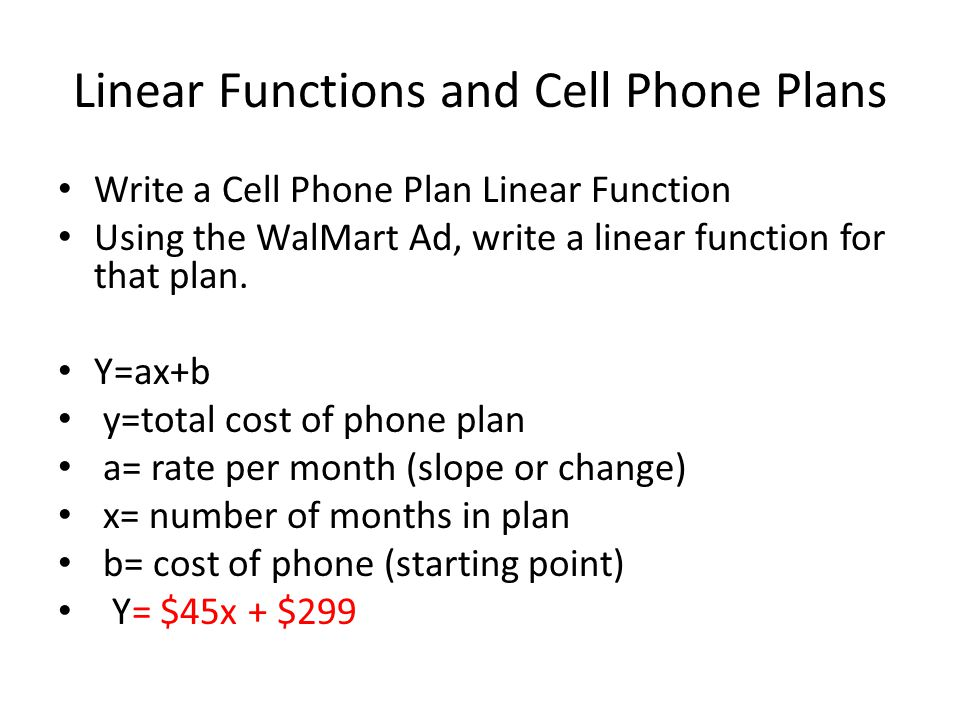 Linear Functions and Cell Phone Plans Write a Cell Phone Plan Linear Function Using the WalMart Ad, write a linear function for that plan.