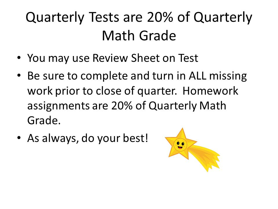 Quarterly Tests are 20% of Quarterly Math Grade You may use Review Sheet on Test Be sure to complete and turn in ALL missing work prior to close of quarter.