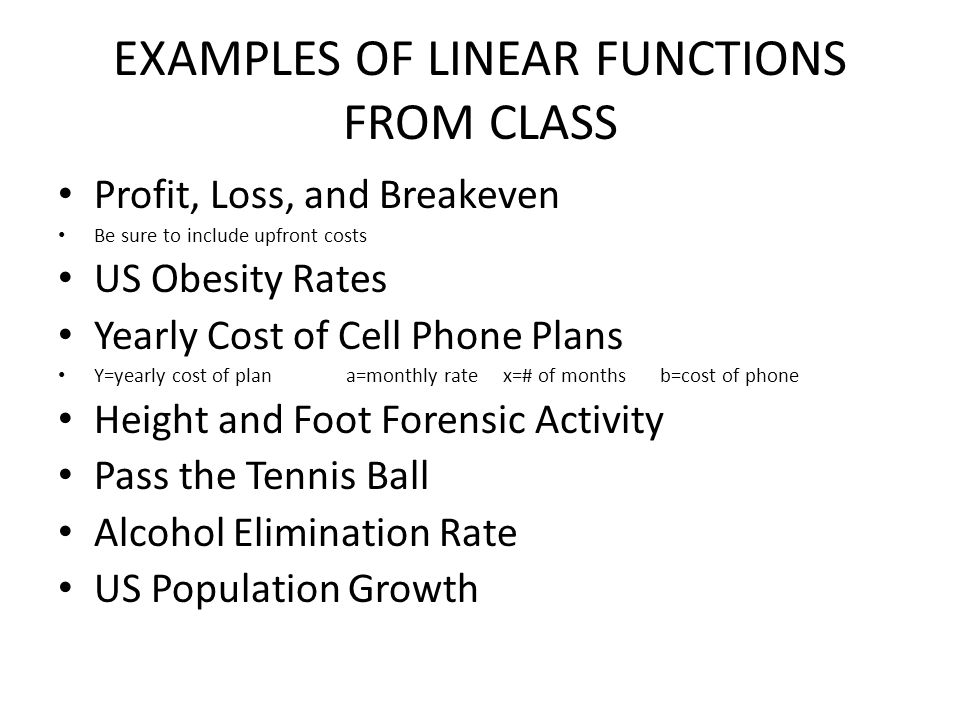 EXAMPLES OF LINEAR FUNCTIONS FROM CLASS Profit, Loss, and Breakeven Be sure to include upfront costs US Obesity Rates Yearly Cost of Cell Phone Plans Y=yearly cost of plana=monthly rate x=# of months b=cost of phone Height and Foot Forensic Activity Pass the Tennis Ball Alcohol Elimination Rate US Population Growth