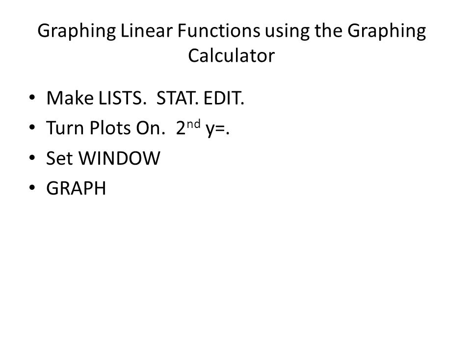 Graphing Linear Functions using the Graphing Calculator Make LISTS.