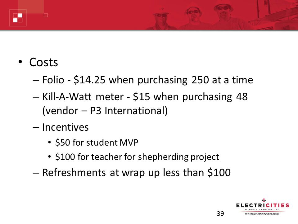 Costs – Folio - $14.25 when purchasing 250 at a time – Kill-A-Watt meter - $15 when purchasing 48 (vendor – P3 International) – Incentives $50 for student MVP $100 for teacher for shepherding project – Refreshments at wrap up less than $100 39